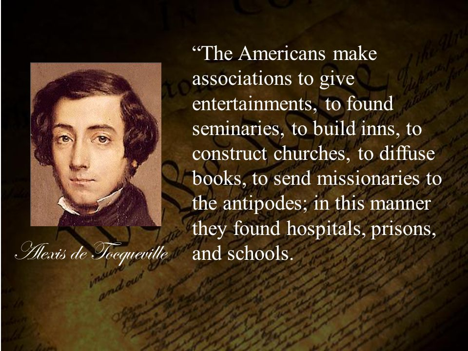 "Alexis de Tocqueville ""The Americans make associations to give entertainments, to found seminaries, to build inns, to construct churches, to diffuse b"