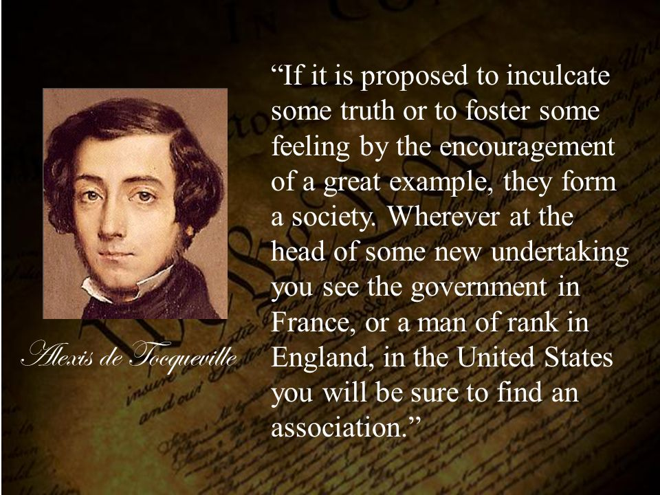 "Alexis de Tocqueville ""If it is proposed to inculcate some truth or to foster some feeling by the encouragement of a great example, they form a societ"
