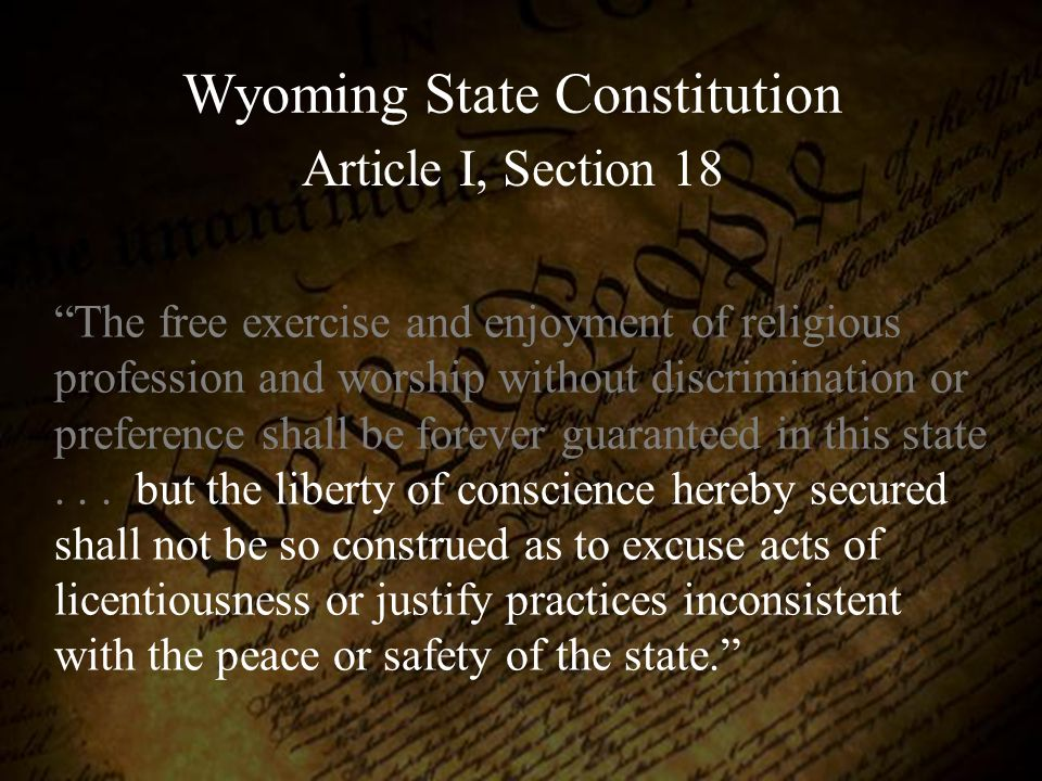 "Wyoming State Constitution Article I, Section 18 ""The free exercise and enjoyment of religious profession and worship without discrimination or prefer"