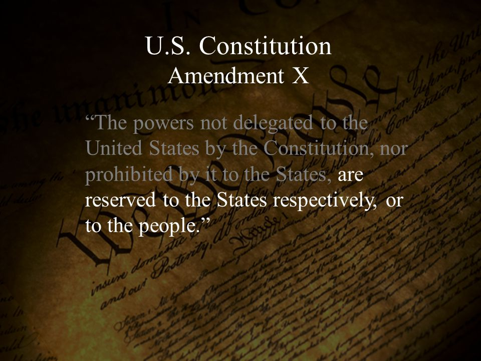 """The powers not delegated to the United States by the Constitution, nor prohibited by it to the States, are reserved to the States respectively, or to"