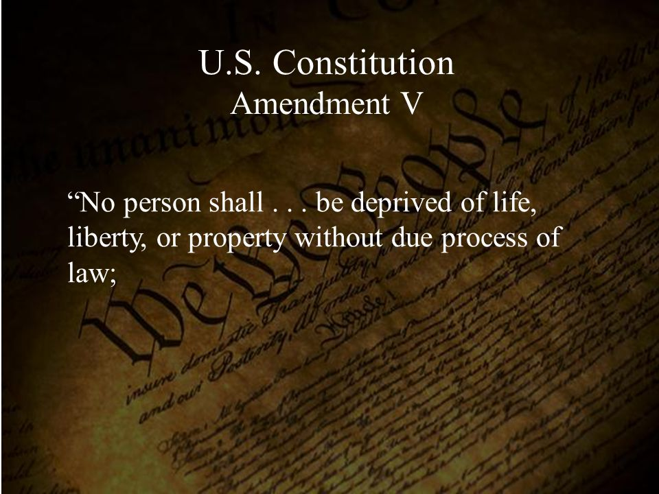 """No person shall... be deprived of life, liberty, or property without due process of law; U.S. Constitution Amendment V"
