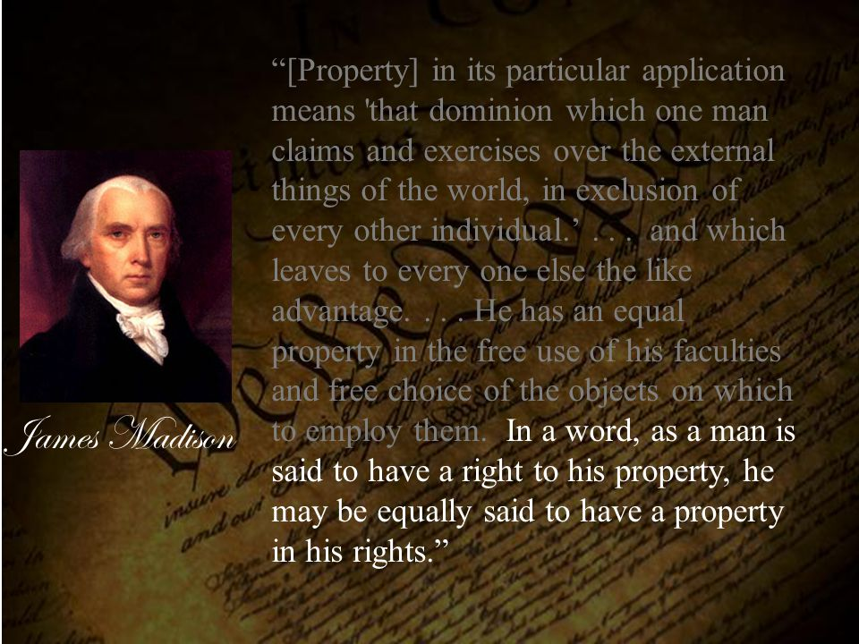 "James Madison ""[Property] in its particular application means 'that dominion which one man claims and exercises over the external things of the world,"