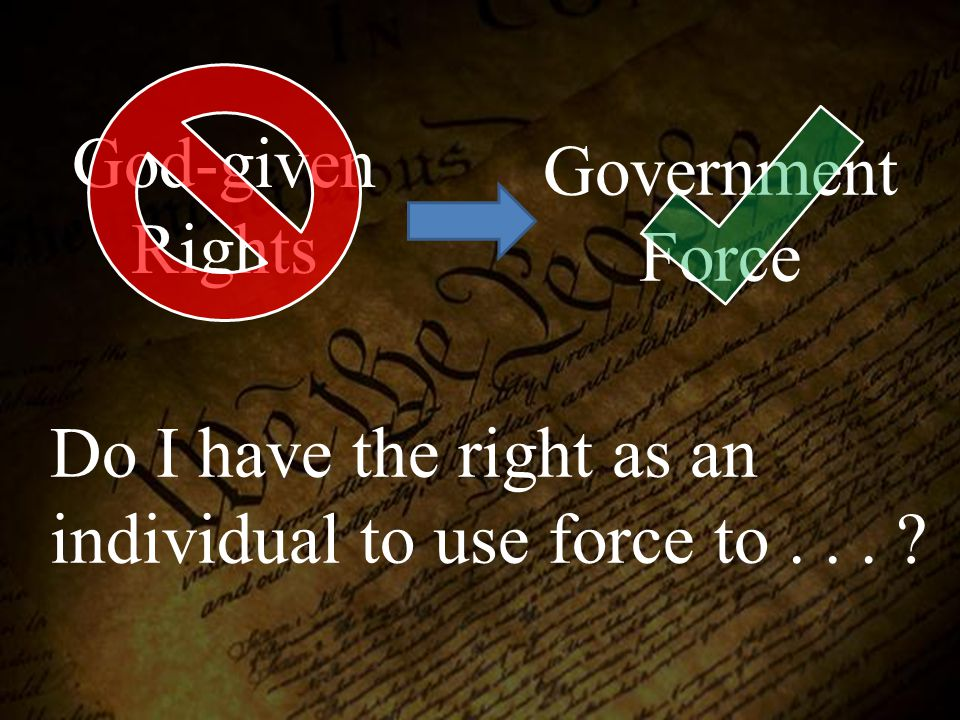 God-given Rights Government Force Do I have the right as an individual to use force to... ?