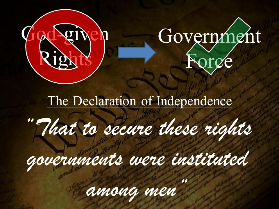 "God-given Rights Government Force ""That to secure these rights governments were instituted among men"" The Declaration of Independence"