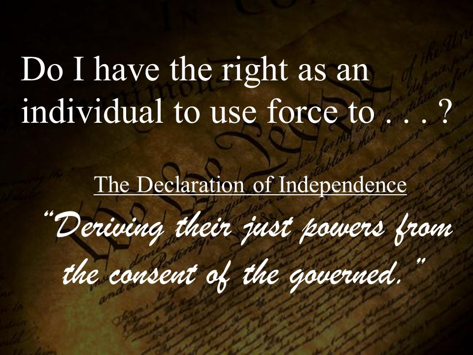 "Do I have the right as an individual to use force to... ? ""Deriving their just powers from the consent of the governed."" The Declaration of Independen"