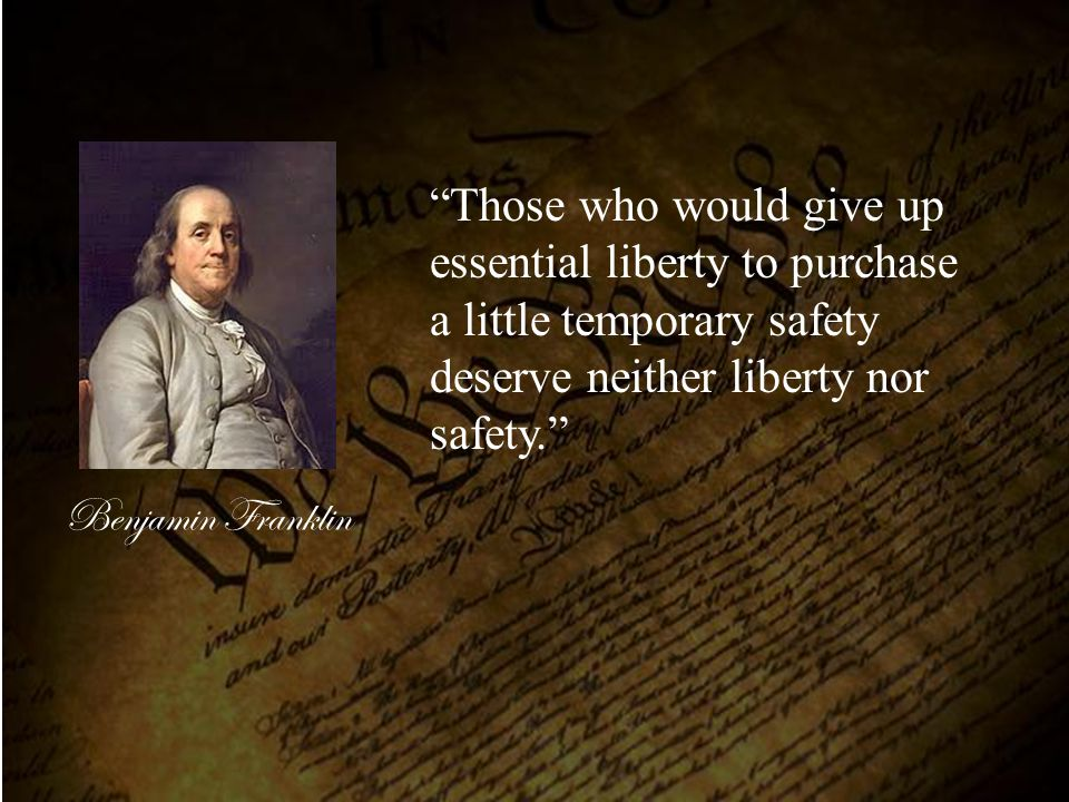 "Benjamin Franklin ""Those who would give up essential liberty to purchase a little temporary safety deserve neither liberty nor safety."""
