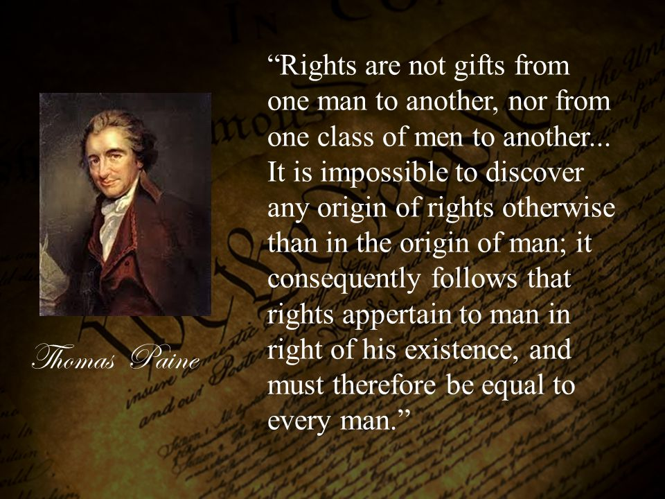 "Thomas Paine ""Rights are not gifts from one man to another, nor from one class of men to another... It is impossible to discover any origin of rights"