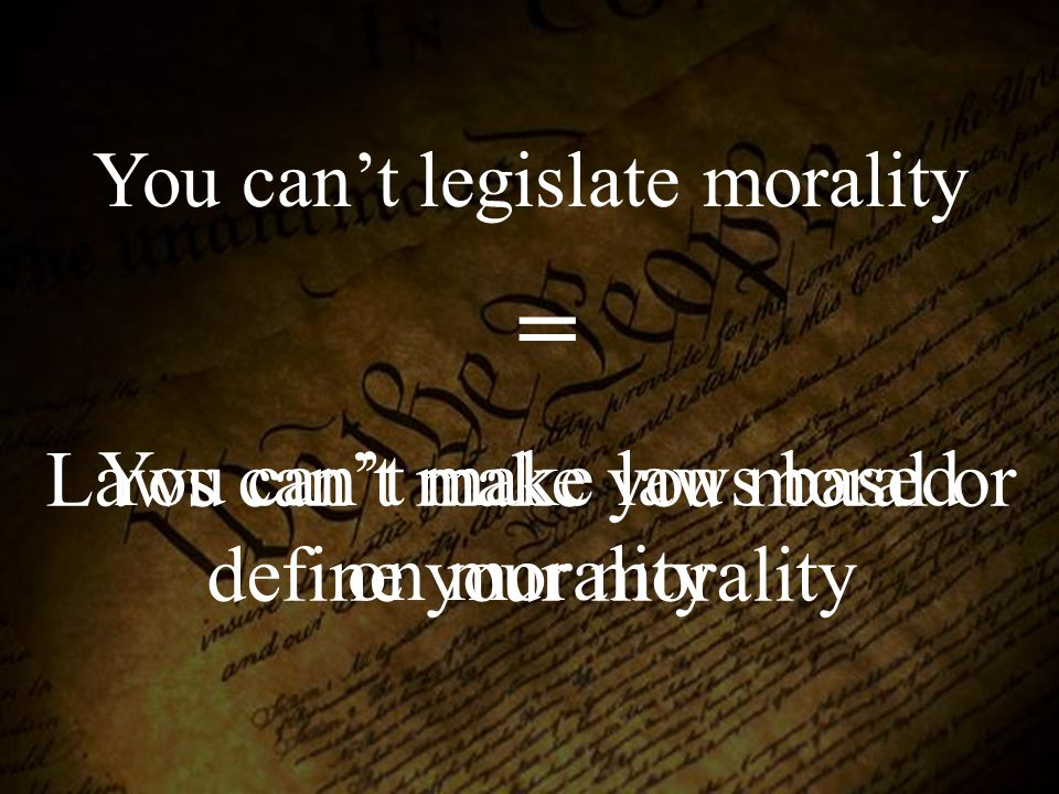 You can't legislate morality You can't make laws based on morality = Laws can't make you moral or define your morality