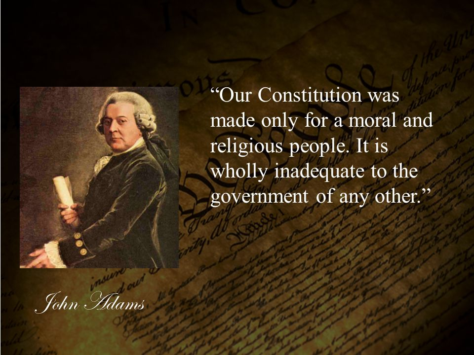 """Our Constitution was made only for a moral and religious people. It is wholly inadequate to the government of any other."" John Adams"