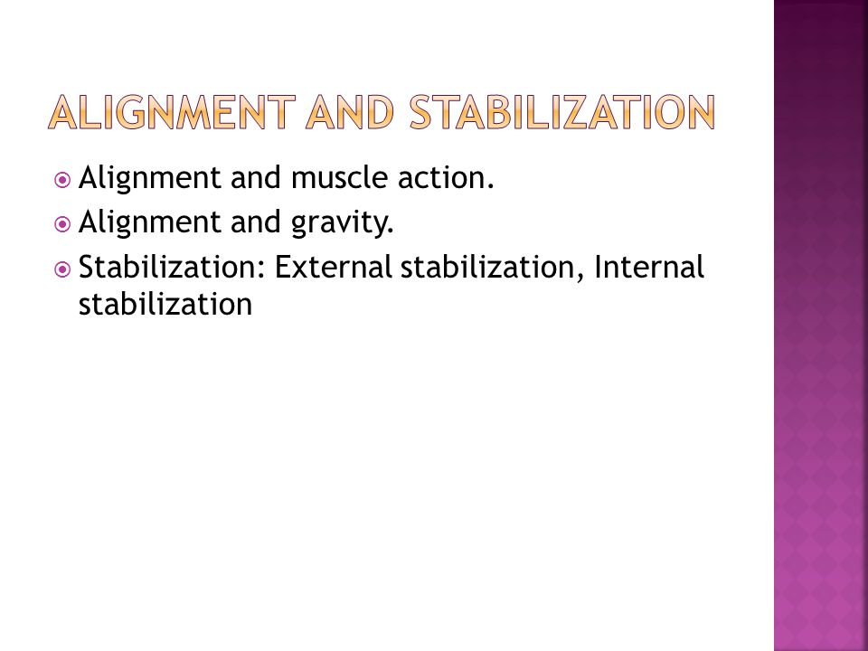  Alignment and muscle action.  Alignment and gravity.  Stabilization: External stabilization, Internal stabilization