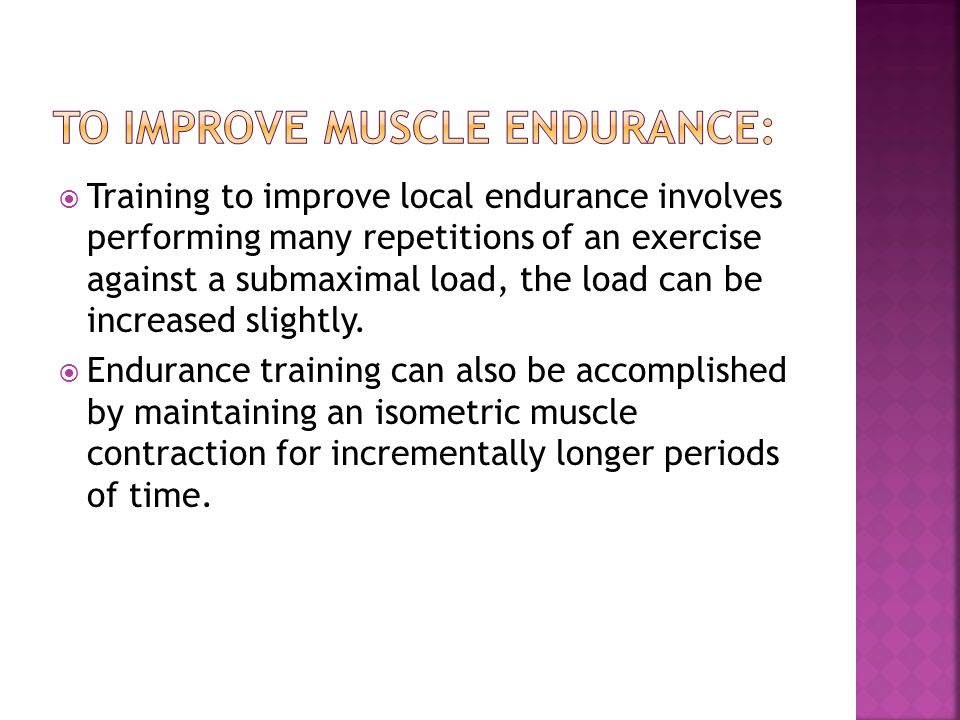  Training to improve local endurance involves performing many repetitions of an exercise against a submaximal load, the load can be increased slightl