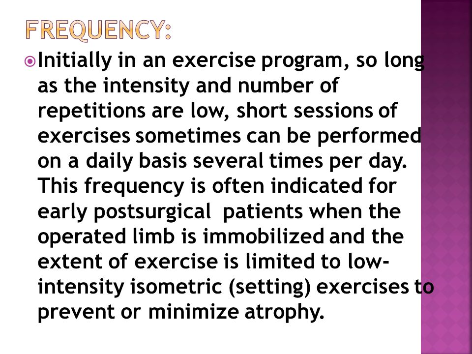  Initially in an exercise program, so long as the intensity and number of repetitions are low, short sessions of exercises sometimes can be performed