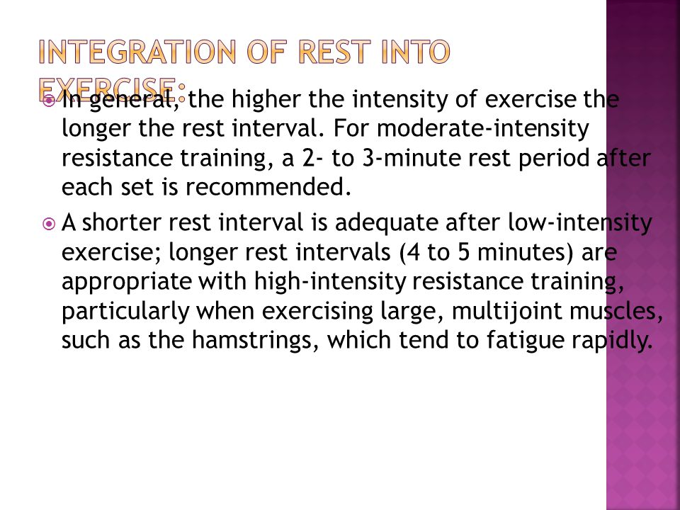  In general, the higher the intensity of exercise the longer the rest interval. For moderate-intensity resistance training, a 2- to 3-minute rest per