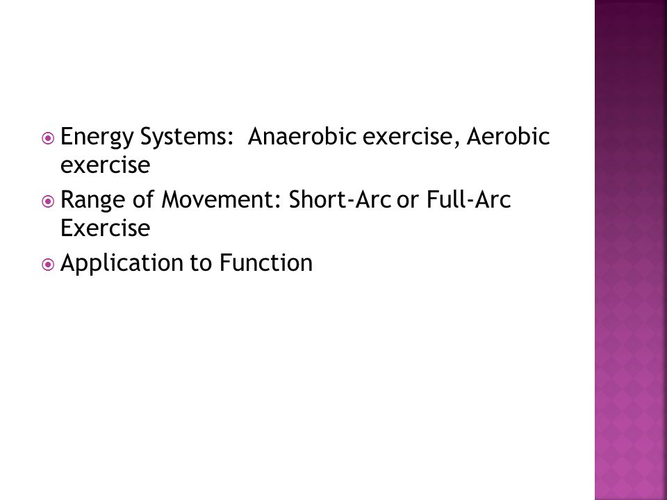  Energy Systems: Anaerobic exercise, Aerobic exercise  Range of Movement: Short-Arc or Full-Arc Exercise  Application to Function
