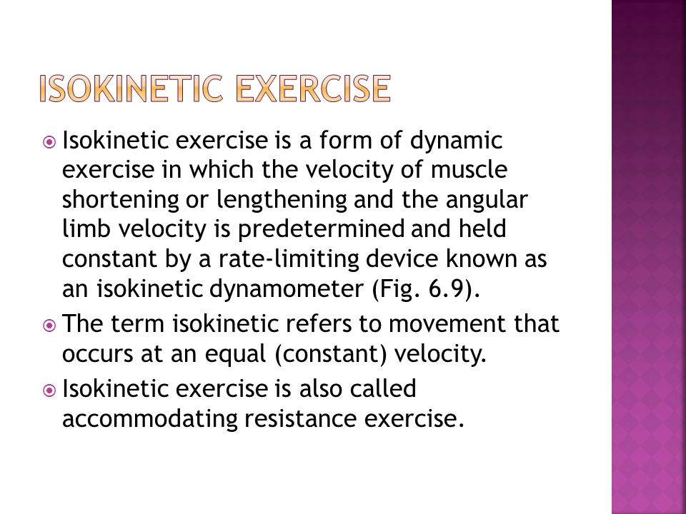  Isokinetic exercise is a form of dynamic exercise in which the velocity of muscle shortening or lengthening and the angular limb velocity is predete