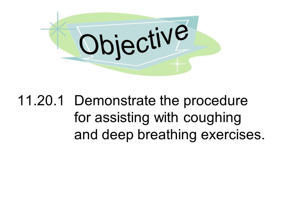 11.20.1Demonstrate the procedure for assisting with coughing and deep breathing exercises.