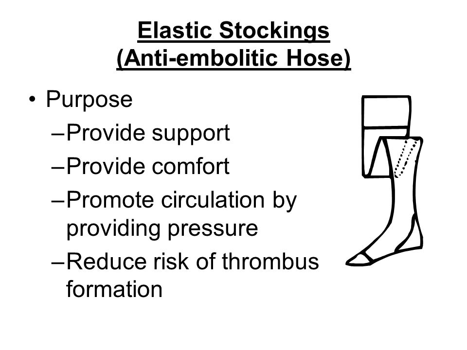 Elastic Stockings (Anti-embolitic Hose) Purpose –Provide support –Provide comfort –Promote circulation by providing pressure –Reduce risk of thrombus formation