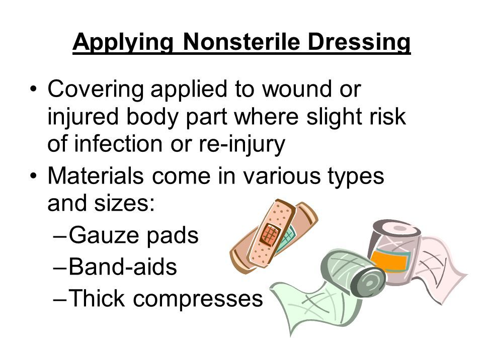 Applying Nonsterile Dressing Covering applied to wound or injured body part where slight risk of infection or re-injury Materials come in various types and sizes: –Gauze pads –Band-aids –Thick compresses