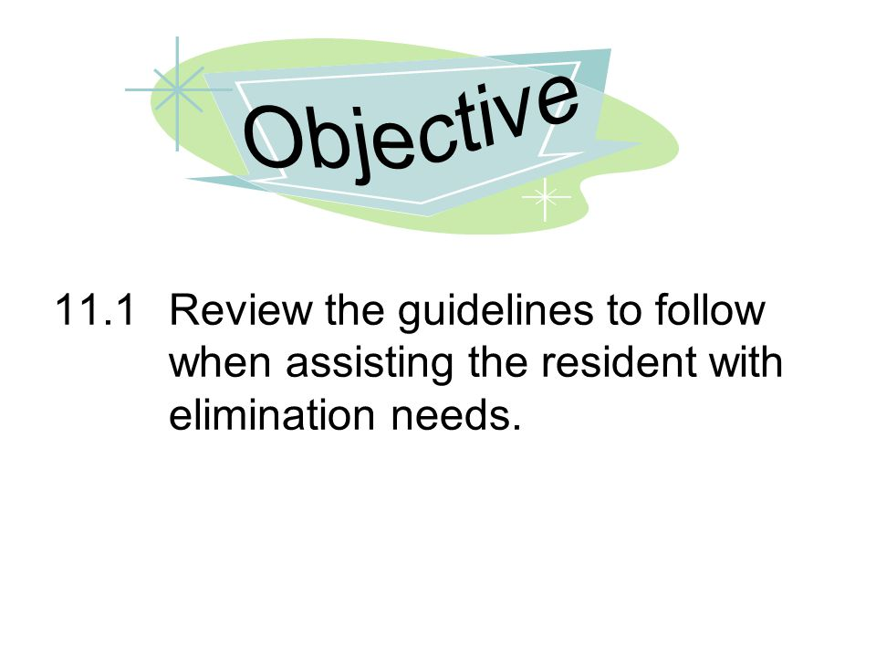 11.1Review the guidelines to follow when assisting the resident with elimination needs.
