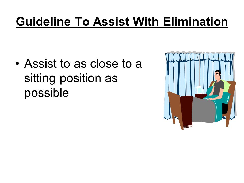 Guideline To Assist With Elimination Assist to as close to a sitting position as possible