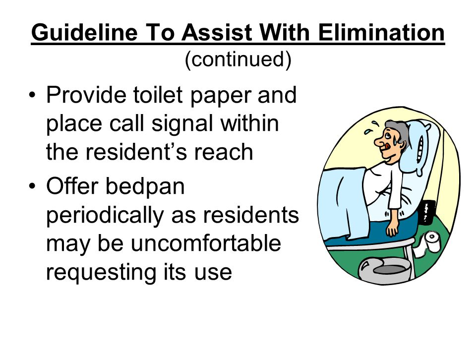 Guideline To Assist With Elimination (continued) Provide toilet paper and place call signal within the resident's reach Offer bedpan periodically as residents may be uncomfortable requesting its use