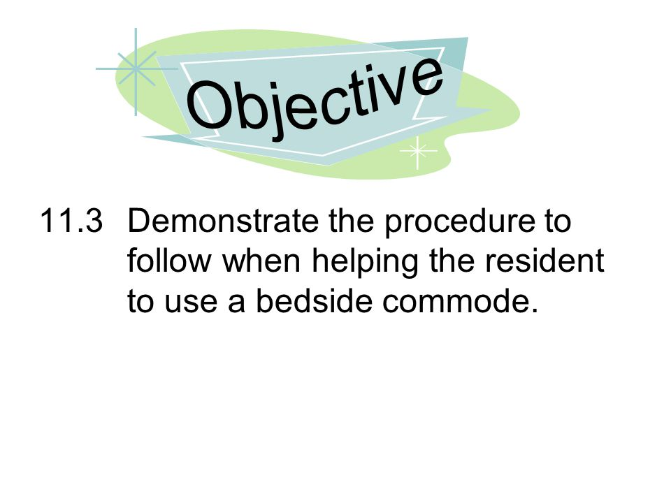 11.3Demonstrate the procedure to follow when helping the resident to use a bedside commode.