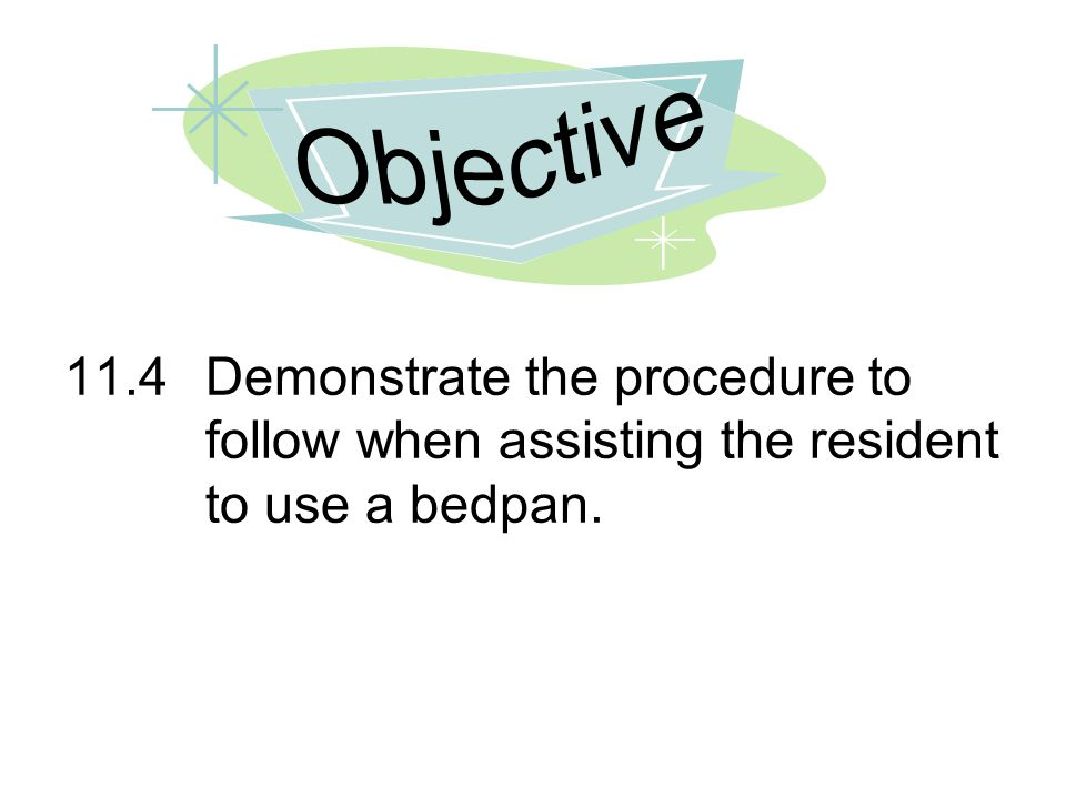 11.4Demonstrate the procedure to follow when assisting the resident to use a bedpan.