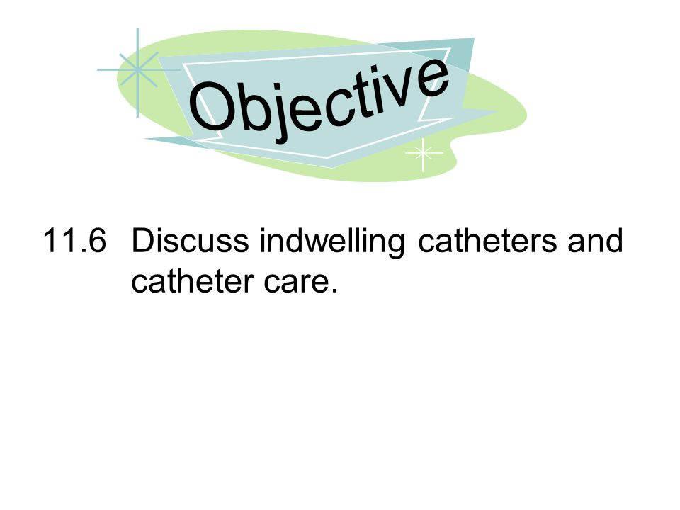 11.6Discuss indwelling catheters and catheter care.