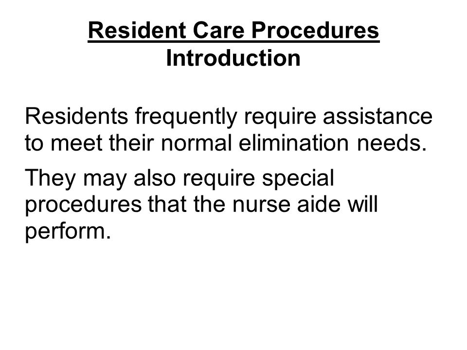 Resident Care Procedures Introduction Residents frequently require assistance to meet their normal elimination needs.