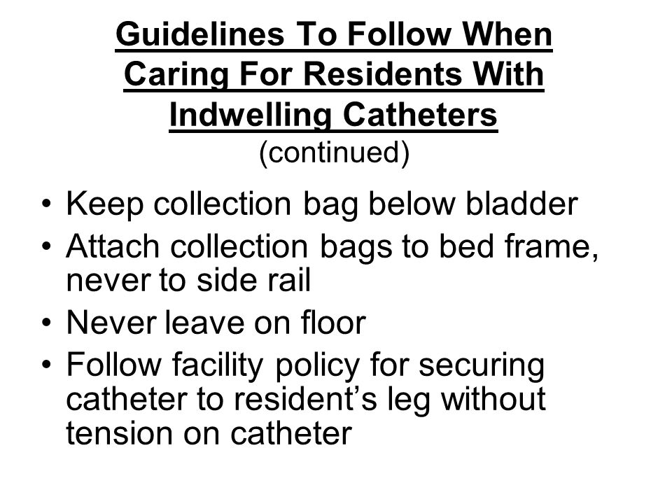 Guidelines To Follow When Caring For Residents With Indwelling Catheters (continued) Keep collection bag below bladder Attach collection bags to bed frame, never to side rail Never leave on floor Follow facility policy for securing catheter to resident's leg without tension on catheter