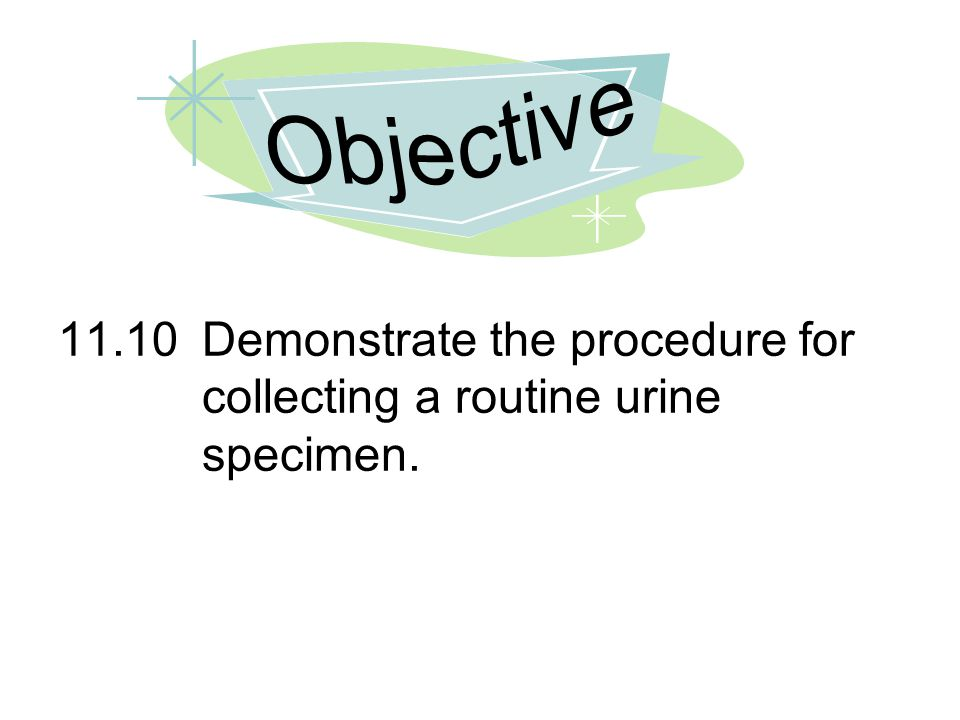 11.10Demonstrate the procedure for collecting a routine urine specimen.