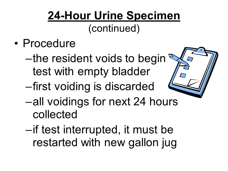24-Hour Urine Specimen (continued) Procedure –the resident voids to begin test with empty bladder –first voiding is discarded –all voidings for next 24 hours collected –if test interrupted, it must be restarted with new gallon jug