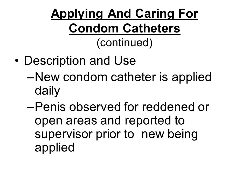 Applying And Caring For Condom Catheters (continued) Description and Use –New condom catheter is applied daily –Penis observed for reddened or open areas and reported to supervisor prior to new being applied