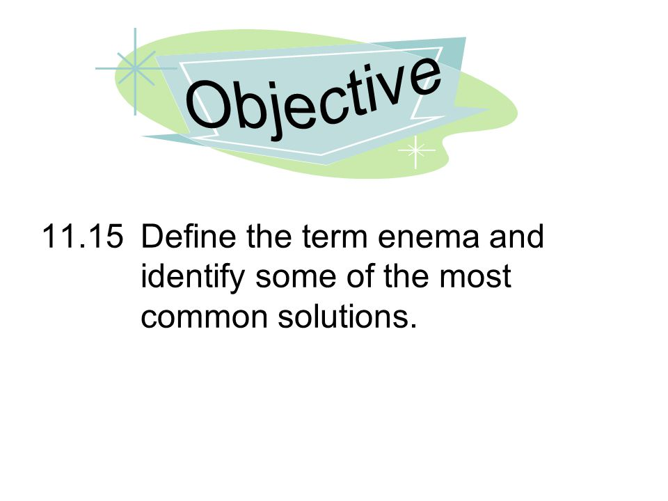 11.15Define the term enema and identify some of the most common solutions.