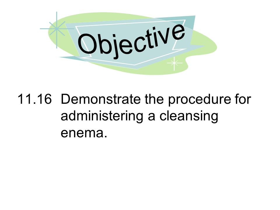 11.16Demonstrate the procedure for administering a cleansing enema.