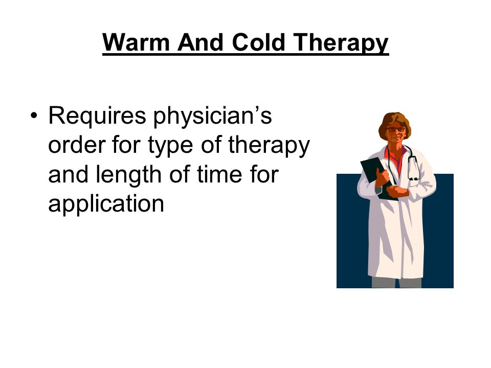 Warm And Cold Therapy Requires physician's order for type of therapy and length of time for application