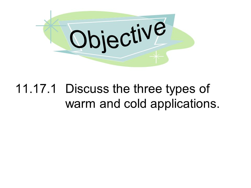 11.17.1Discuss the three types of warm and cold applications.