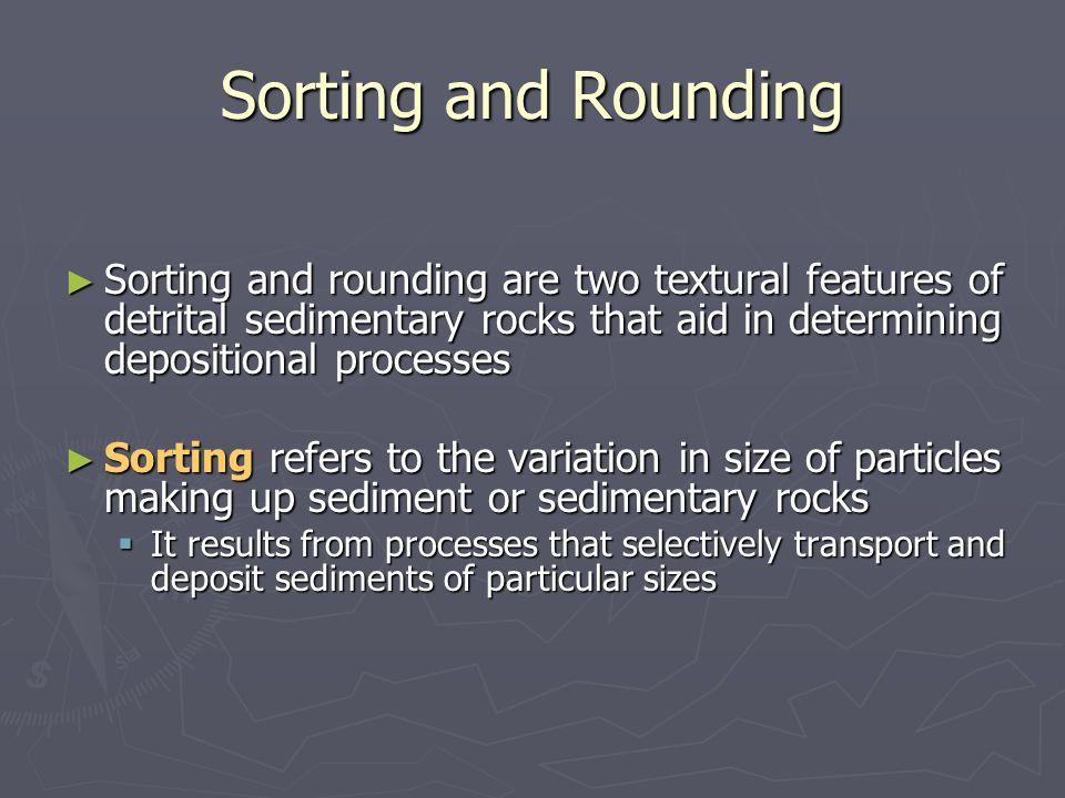 ► Sorting and rounding are two textural features of detrital sedimentary rocks that aid in determining depositional processes ► Sorting refers to the