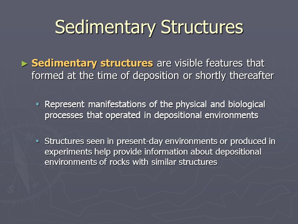 ► Sedimentary structures are visible features that formed at the time of deposition or shortly thereafter  Represent manifestations of the physical a