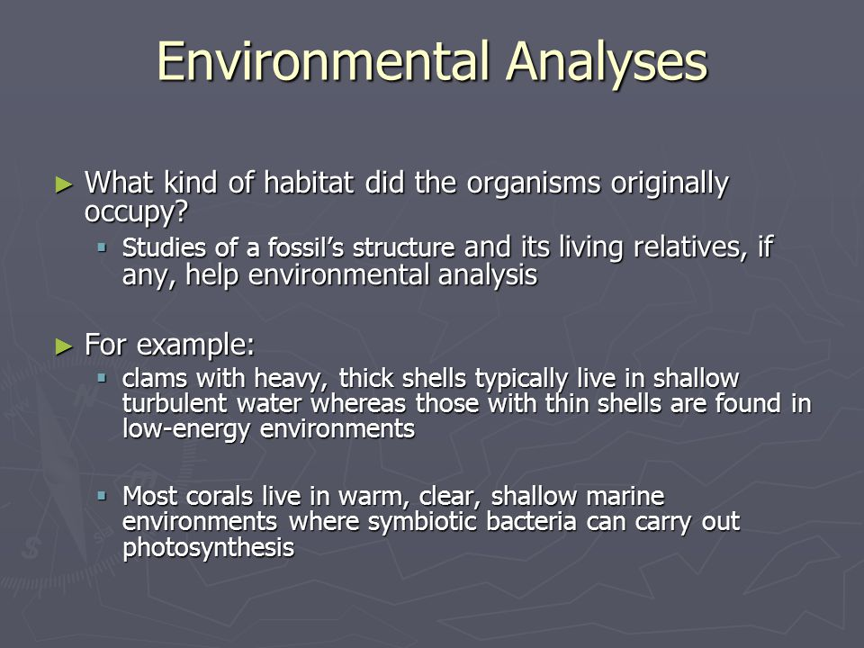 ► What kind of habitat did the organisms originally occupy?  Studies of a fossil's structure and its living relatives, if any, help environmental ana