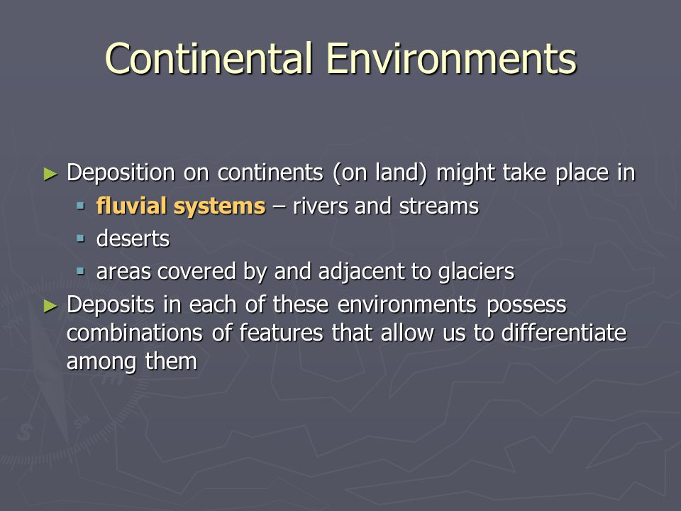 ► Deposition on continents (on land) might take place in  fluvial systems – rivers and streams  deserts  areas covered by and adjacent to glaciers