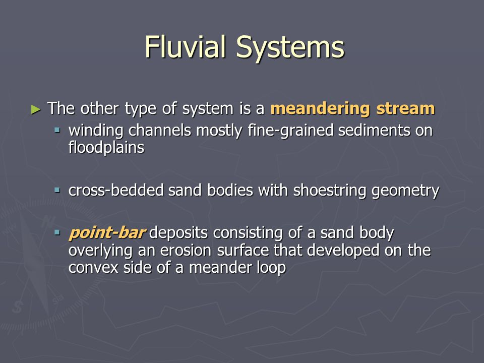 ► The other type of system is a meandering stream  winding channels mostly fine-grained sediments on floodplains  cross-bedded sand bodies with shoe