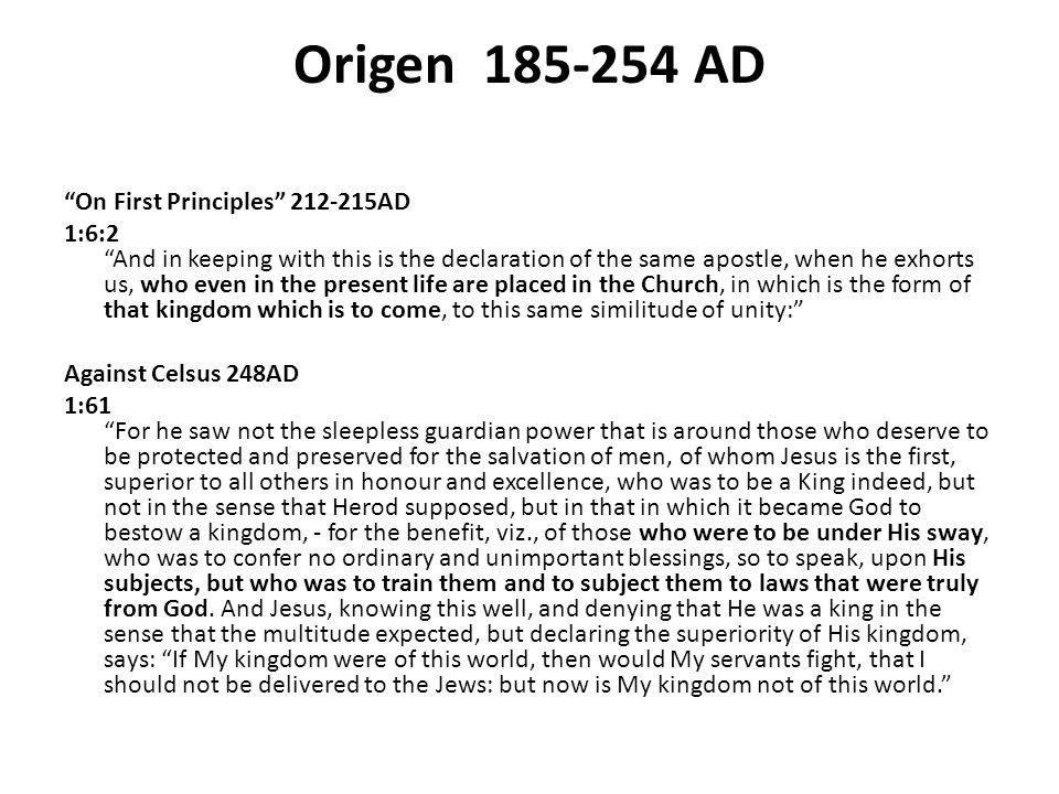 Origen 185-254 AD On First Principles 212-215AD 1:6:2 And in keeping with this is the declaration of the same apostle, when he exhorts us, who even in the present life are placed in the Church, in which is the form of that kingdom which is to come, to this same similitude of unity: Against Celsus 248AD 1:61 For he saw not the sleepless guardian power that is around those who deserve to be protected and preserved for the salvation of men, of whom Jesus is the first, superior to all others in honour and excellence, who was to be a King indeed, but not in the sense that Herod supposed, but in that in which it became God to bestow a kingdom, - for the benefit, viz., of those who were to be under His sway, who was to confer no ordinary and unimportant blessings, so to speak, upon His subjects, but who was to train them and to subject them to laws that were truly from God.