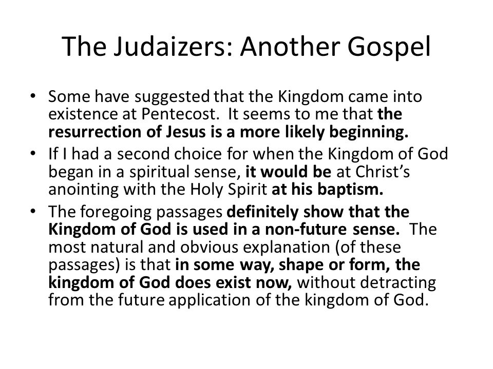 The Judaizers: Another Gospel Some have suggested that the Kingdom came into existence at Pentecost.