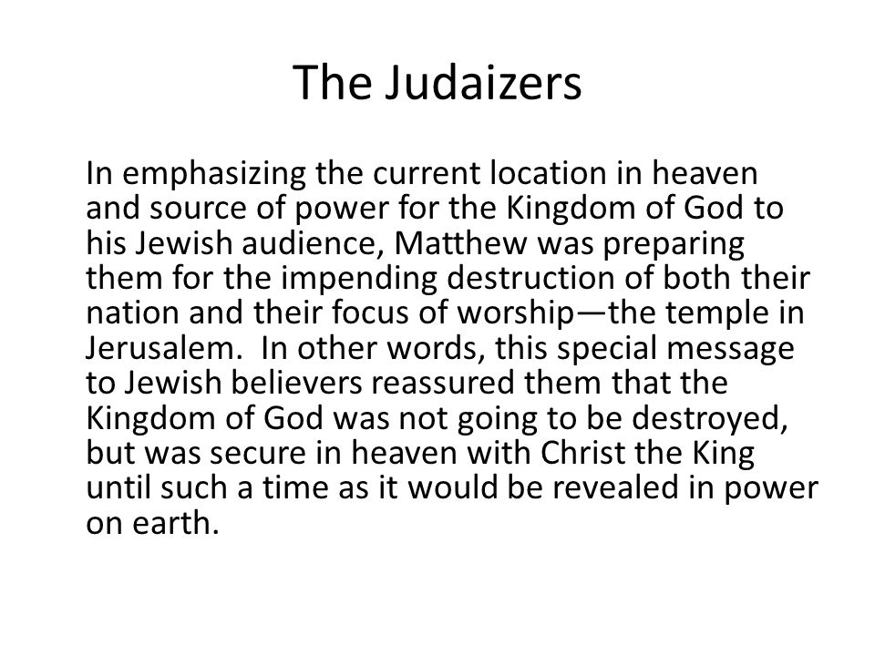 The Judaizers In emphasizing the current location in heaven and source of power for the Kingdom of God to his Jewish audience, Matthew was preparing them for the impending destruction of both their nation and their focus of worship—the temple in Jerusalem.