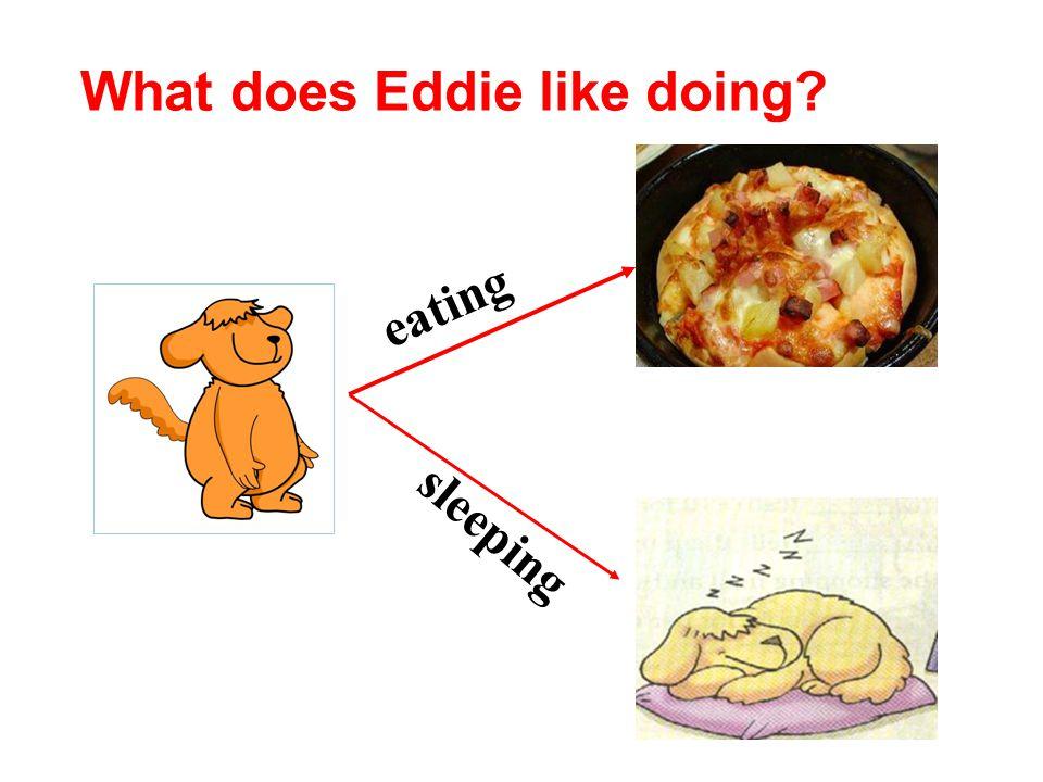 eating sleeping What does Eddie like doing?