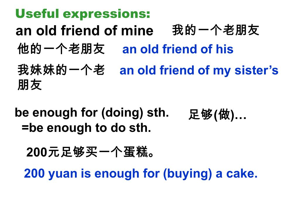 Useful expressions: an old friend of mine 我的一个老朋友 他的一个老朋友 我妹妹的一个老 朋友 an old friend of his an old friend of my sister's be enough for (doing) sth.