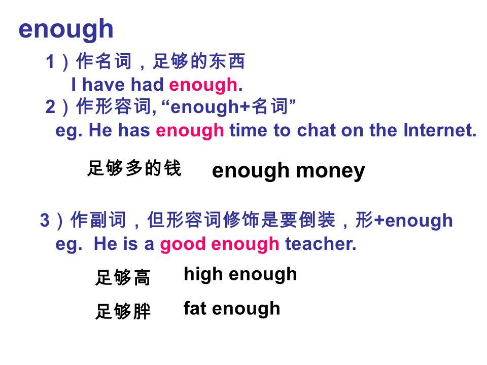 """enough 1 )作名词,足够的东西 I have had enough. 2 )作形容词, """"enough+ 名词 """" eg. He has enough time to chat on the Internet. 3 )作副词,但形容词修饰是要倒装,形 +enough eg. He is a"""