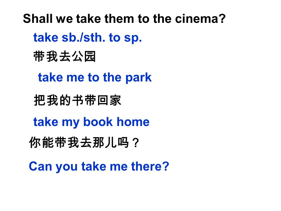 Shall we take them to the cinema. take sb./sth. to sp.