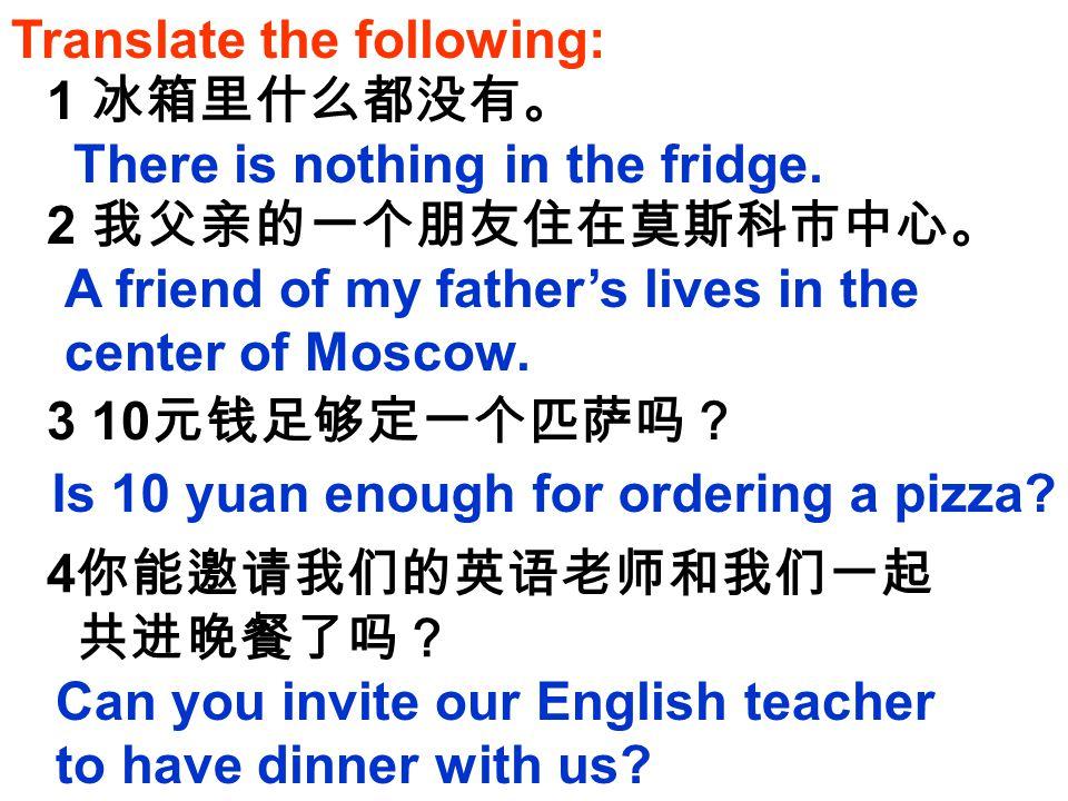 Translate the following: 1 冰箱里什么都没有。 2 我父亲的一个朋友住在莫斯科市中心。 3 10 元钱足够定一个匹萨吗? 4 你能邀请我们的英语老师和我们一起 共进晚餐了吗? There is nothing in the fridge. A friend of my fa